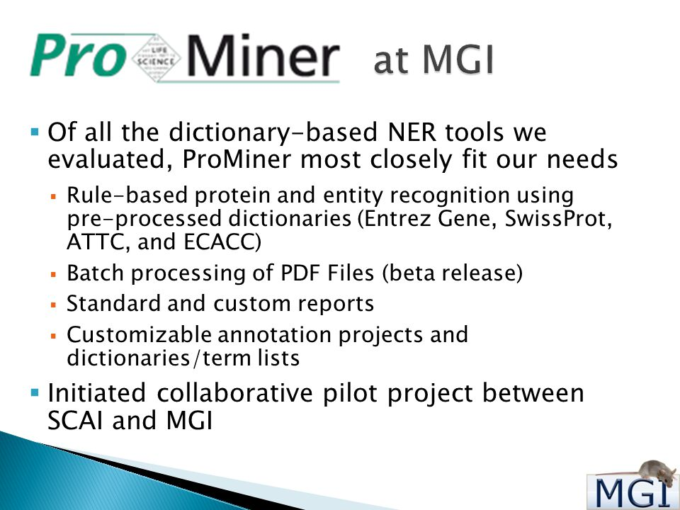  Of all the dictionary-based NER tools we evaluated, ProMiner most closely fit our needs  Rule-based protein and entity recognition using pre-processed dictionaries (Entrez Gene, SwissProt, ATTC, and ECACC)  Batch processing of PDF Files (beta release)  Standard and custom reports  Customizable annotation projects and dictionaries/term lists  Initiated collaborative pilot project between SCAI and MGI