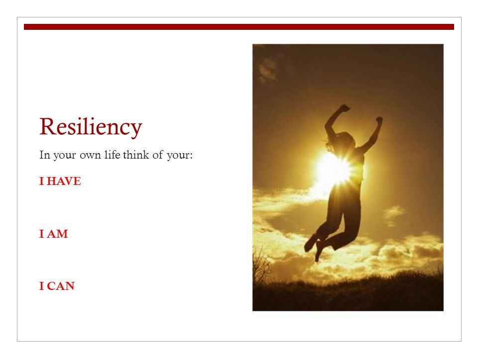 Resiliency In your own life think of your: I HAVE I AM I CAN