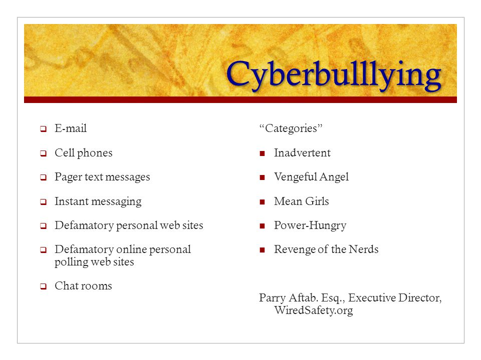 Cyberbulllying  E-mail  Cell phones  Pager text messages  Instant messaging  Defamatory personal web sites  Defamatory online personal polling web sites  Chat rooms Categories Inadvertent Vengeful Angel Mean Girls Power-Hungry Revenge of the Nerds Parry Aftab.