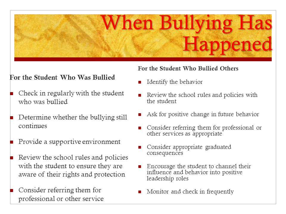When Bullying Has Happened For the Student Who Was Bullied Check in regularly with the student who was bullied Determine whether the bullying still continues Provide a supportive environment Review the school rules and policies with the student to ensure they are aware of their rights and protection Consider referring them for professional or other service For the Student Who Bullied Others Identify the behavior Review the school rules and policies with the student Ask for positive change in future behavior Consider referring them for professional or other services as appropriate Consider appropriate graduated consequences Encourage the student to channel their influence and behavior into positive leadership roles Monitor and check in frequently