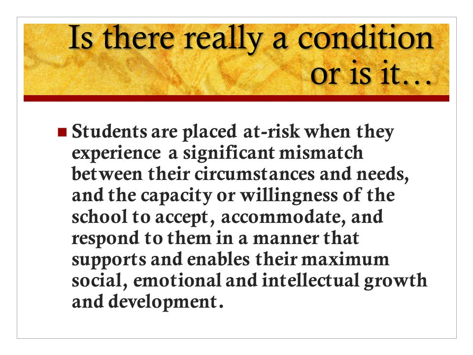 Is there really a condition or is it… Students are placed at-risk when they experience a significant mismatch between their circumstances and needs, and the capacity or willingness of the school to accept, accommodate, and respond to them in a manner that supports and enables their maximum social, emotional and intellectual growth and development.