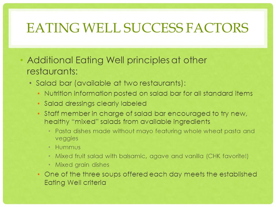 EATING WELL SUCCESS FACTORS Additional Eating Well principles at other restaurants: Salad bar (available at two restaurants): Nutrition information posted on salad bar for all standard items Salad dressings clearly labeled Staff member in charge of salad bar encouraged to try new, healthy mixed salads from available ingredients Pasta dishes made without mayo featuring whole wheat pasta and veggies Hummus Mixed fruit salad with balsamic, agave and vanilla (CHK favorite!) Mixed grain dishes One of the three soups offered each day meets the established Eating Well criteria