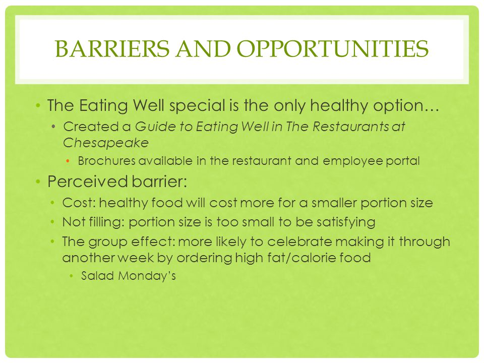 BARRIERS AND OPPORTUNITIES The Eating Well special is the only healthy option… Created a Guide to Eating Well in The Restaurants at Chesapeake Brochures available in the restaurant and employee portal Perceived barrier: Cost: healthy food will cost more for a smaller portion size Not filling: portion size is too small to be satisfying The group effect: more likely to celebrate making it through another week by ordering high fat/calorie food Salad Monday's