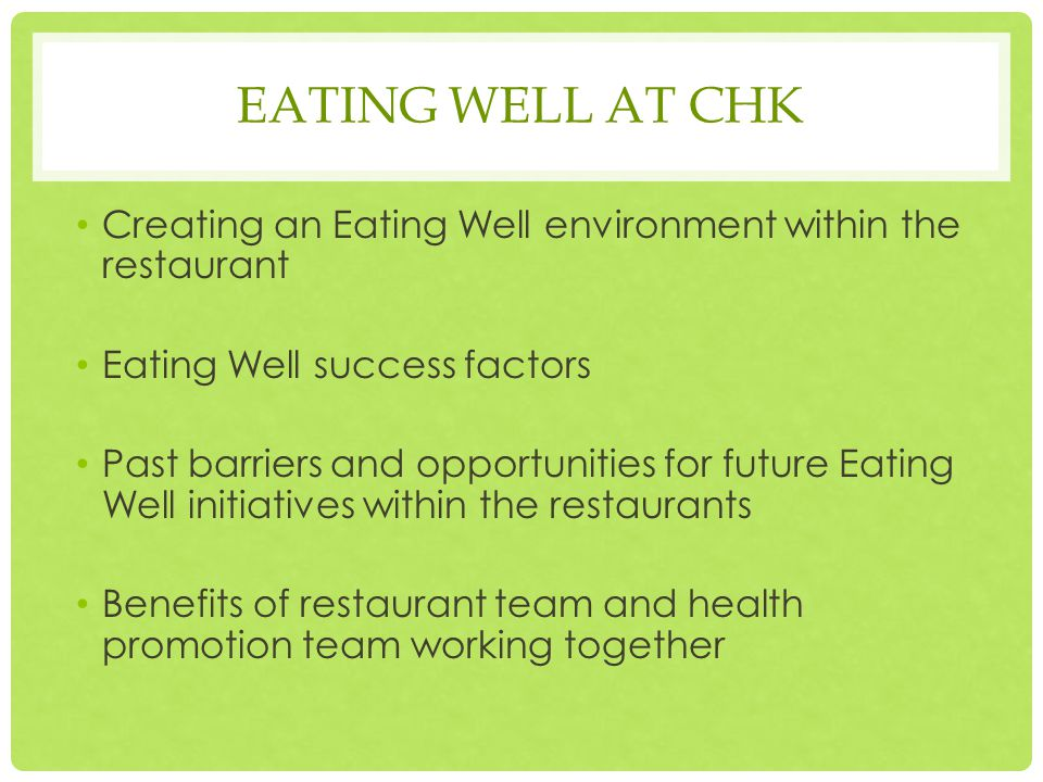 Creating an Eating Well environment within the restaurant Eating Well success factors Past barriers and opportunities for future Eating Well initiatives within the restaurants Benefits of restaurant team and health promotion team working together