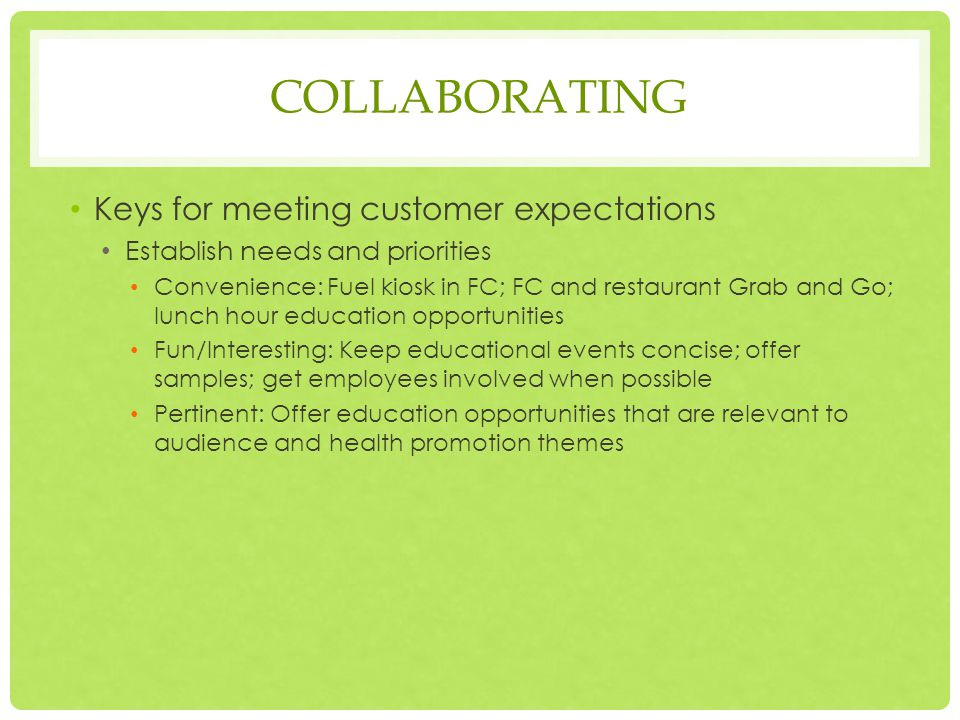 COLLABORATING Keys for meeting customer expectations Establish needs and priorities Convenience: Fuel kiosk in FC; FC and restaurant Grab and Go; lunch hour education opportunities Fun/Interesting: Keep educational events concise; offer samples; get employees involved when possible Pertinent: Offer education opportunities that are relevant to audience and health promotion themes