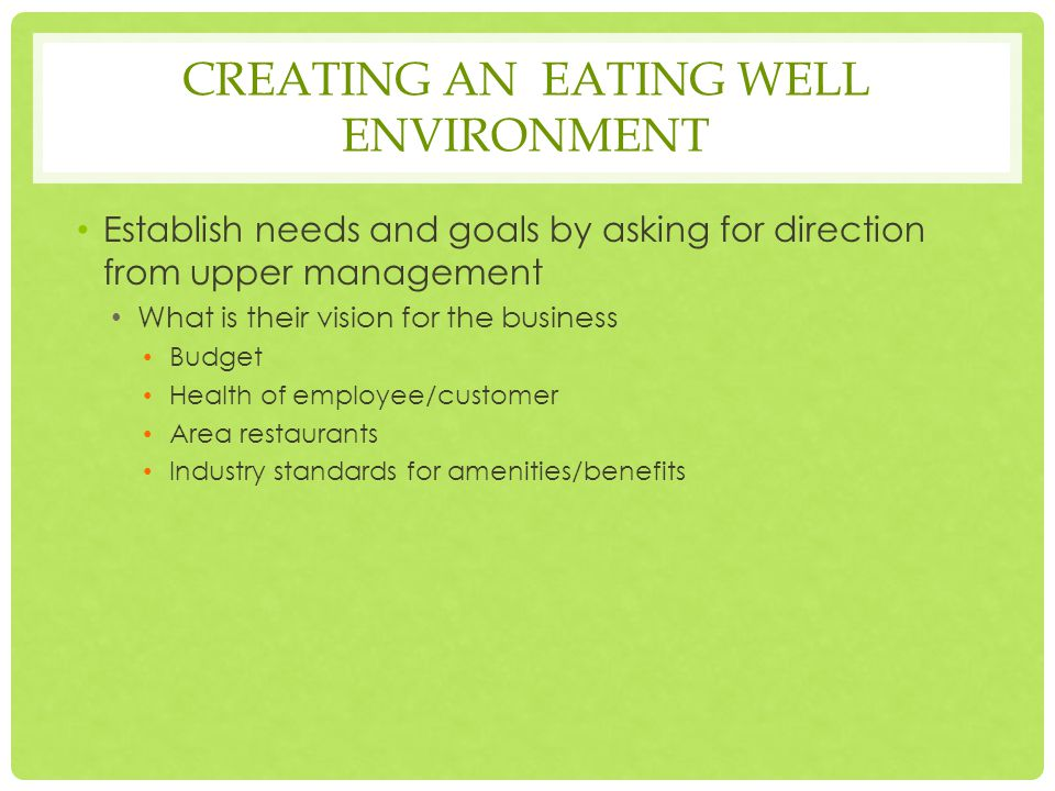 CREATING AN EATING WELL ENVIRONMENT Establish needs and goals by asking for direction from upper management What is their vision for the business Budget Health of employee/customer Area restaurants Industry standards for amenities/benefits