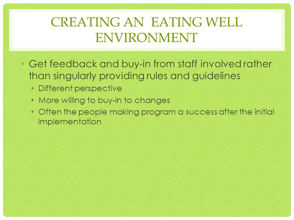 CREATING AN EATING WELL ENVIRONMENT Get feedback and buy-in from staff involved rather than singularly providing rules and guidelines Different perspective More willing to buy-in to changes Often the people making program a success after the initial implementation