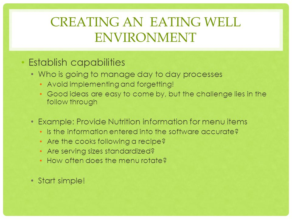 EATING WELL SUCCESS FACTORS Goal is to create a culture of health and well-being Do want to make it as simple and appealing as possible to make the right choice for the individual Do NOT to make nutrition, health or wellness a mandate
