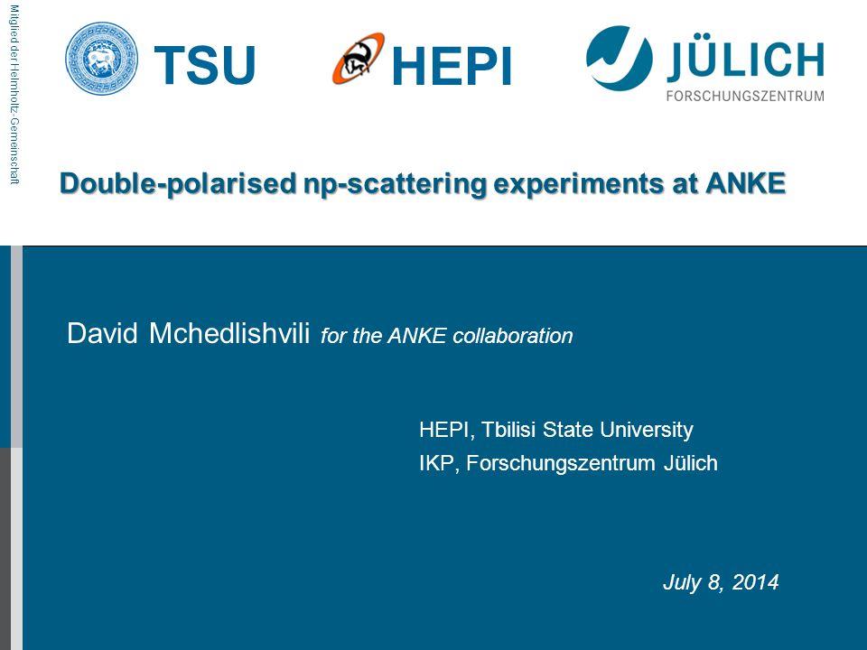 Mitglied der Helmholtz-Gemeinschaft TSU HEPI Double-polarised np-scattering experiments at ANKE David Mchedlishvili for the ANKE collaboration HEPI, Tbilisi State University IKP, Forschungszentrum Jülich July 8, 2014