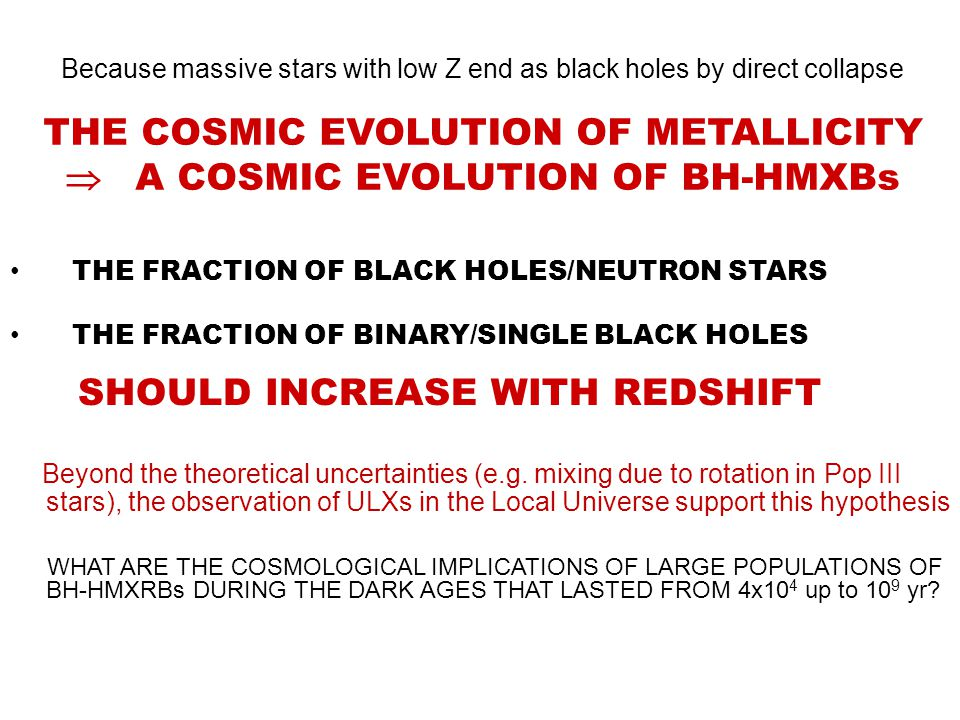 Because massive stars with low Z end as black holes by direct collapse THE COSMIC EVOLUTION OF METALLICITY  A COSMIC EVOLUTION OF BH-HMXBs THE FRACTION OF BLACK HOLES/NEUTRON STARS THE FRACTION OF BINARY/SINGLE BLACK HOLES SHOULD INCREASE WITH REDSHIFT Beyond the theoretical uncertainties (e.g.