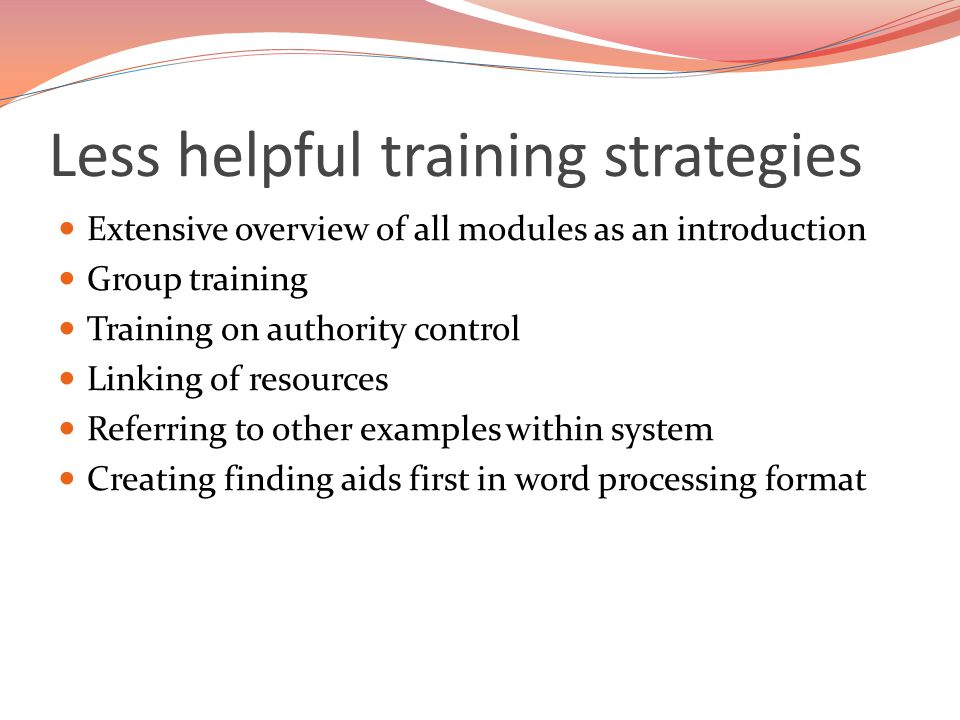 Less helpful training strategies Extensive overview of all modules as an introduction Group training Training on authority control Linking of resources Referring to other examples within system Creating finding aids first in word processing format