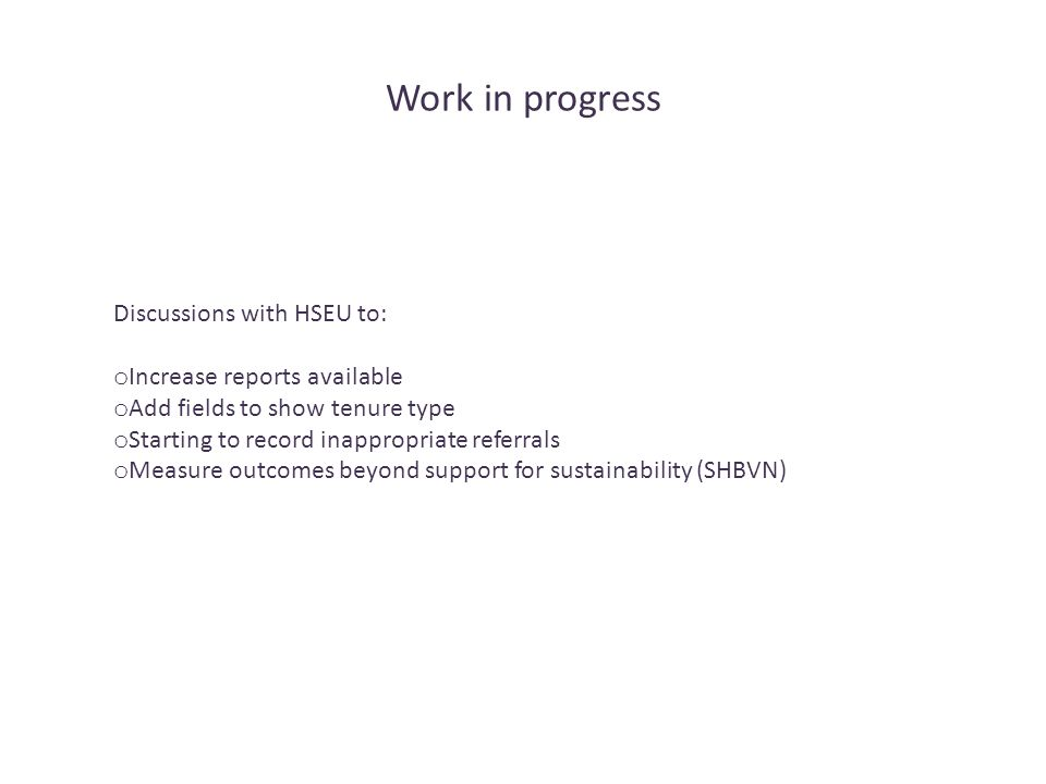Work in progress Discussions with HSEU to: o Increase reports available o Add fields to show tenure type o Starting to record inappropriate referrals o Measure outcomes beyond support for sustainability (SHBVN)