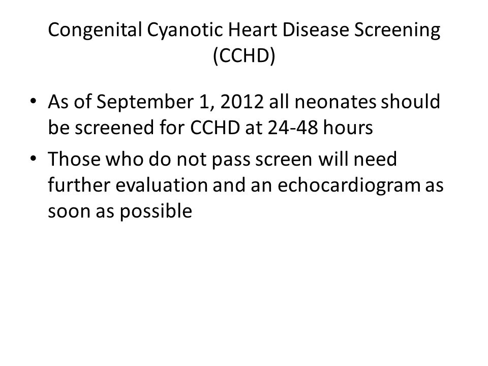 As of September 1, 2012 all neonates should be screened for CCHD at 24-48 hours Those who do not pass screen will need further evaluation and an echocardiogram as soon as possible