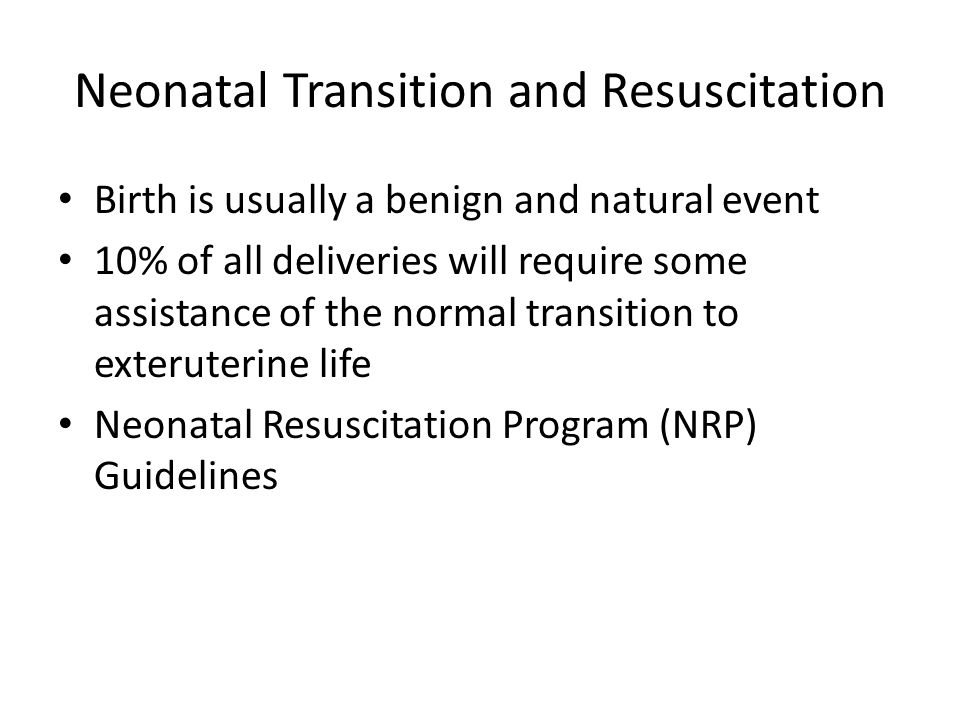 Neonatal Transition and Resuscitation Birth is usually a benign and natural event 10% of all deliveries will require some assistance of the normal transition to exteruterine life Neonatal Resuscitation Program (NRP) Guidelines