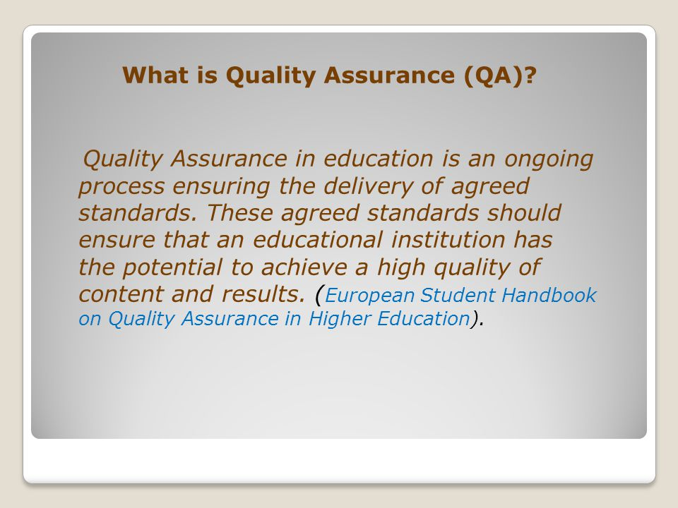 What is Quality Assurance (QA)? Quality Assurance in education is an ongoing process ensuring the delivery of agreed standards. These agreed standards