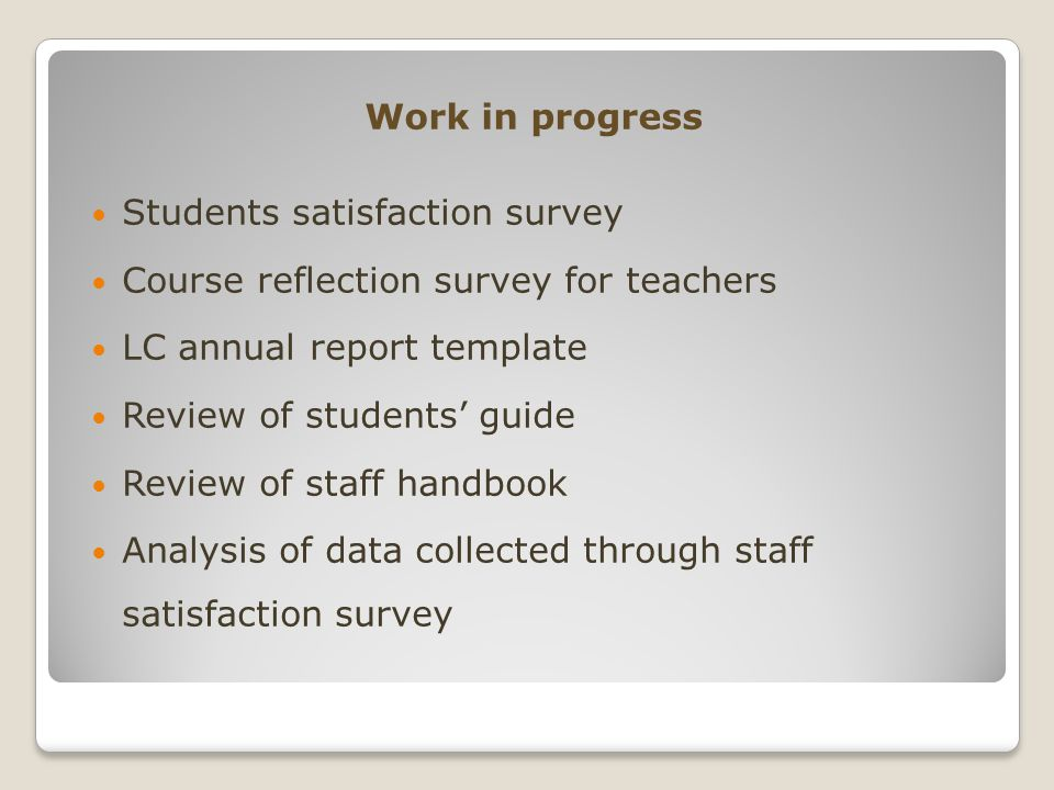 Work in progress Students satisfaction survey Course reflection survey for teachers LC annual report template Review of students' guide Review of staf
