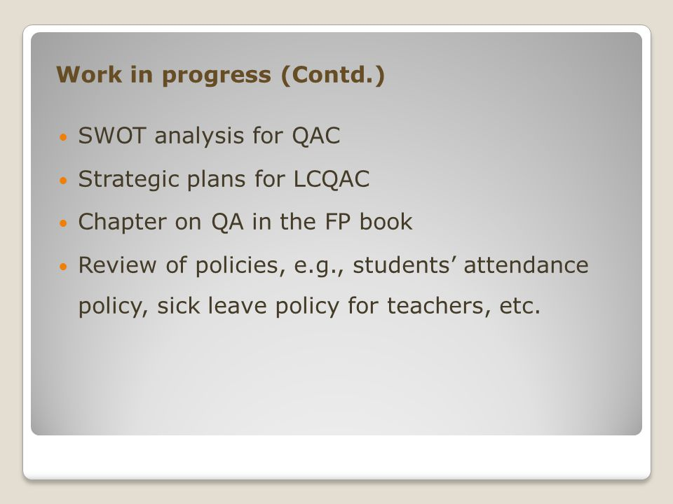 Work in progress (Contd.) SWOT analysis for QAC Strategic plans for LCQAC Chapter on QA in the FP book Review of policies, e.g., students' attendance