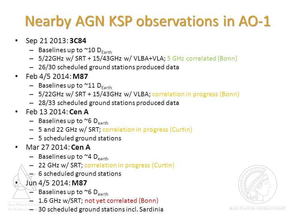 Nearby AGN KSP observations in AO-1 Sep 21 2013: 3C84 – Baselines up to ~10 D Earth – 5/22GHz w/ SRT + 15/43GHz w/ VLBA+VLA; 5 GHz correlated (Bonn) – 26/30 scheduled ground stations produced data Feb 4/5 2014: M87 – Baselines up to ~11 D Earth – 5/22GHz w/ SRT + 15/43GHz w/ VLBA; correlation in progress (Bonn) – 28/33 scheduled ground stations produced data Feb 13 2014: Cen A – Baselines up to ~6 D earth – 5 and 22 GHz w/ SRT; correlation in progress (Curtin) – 5 scheduled ground stations Mar 27 2014: Cen A – Baselines up to ~4 D earth – 22 GHz w/ SRT; correlation in progress (Curtin) – 6 scheduled ground stations Jun 4/5 2014: M87 – Baselines up to ~6 D earth – 1.6 GHz w/SRT; not yet correlated (Bonn) – 30 scheduled ground stations incl.