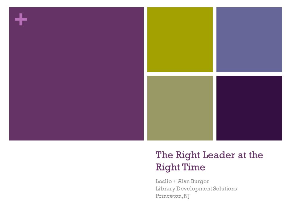 + The Right Leader at the Right Time Leslie + Alan Burger Library Development Solutions Princeton, NJ