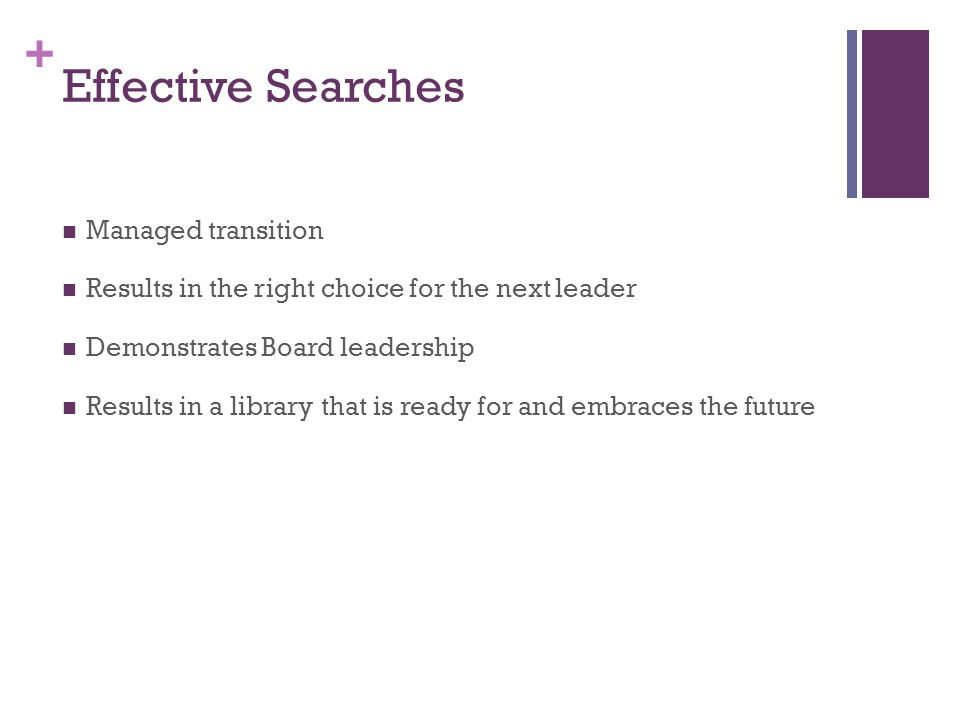 + Effective Searches Managed transition Results in the right choice for the next leader Demonstrates Board leadership Results in a library that is ready for and embraces the future