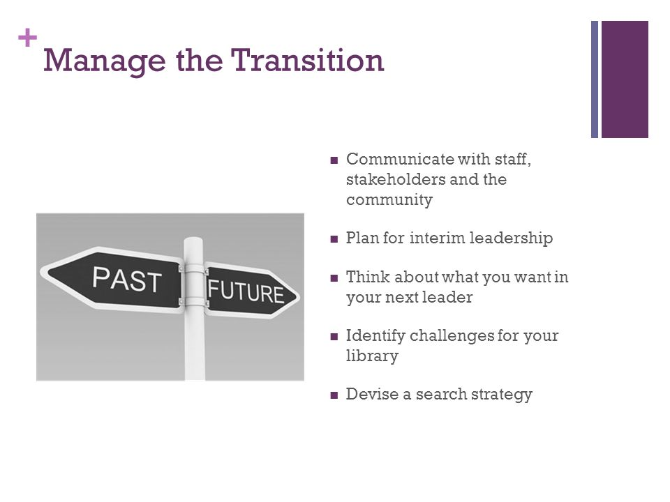 + Manage the Transition Communicate with staff, stakeholders and the community Plan for interim leadership Think about what you want in your next leader Identify challenges for your library Devise a search strategy