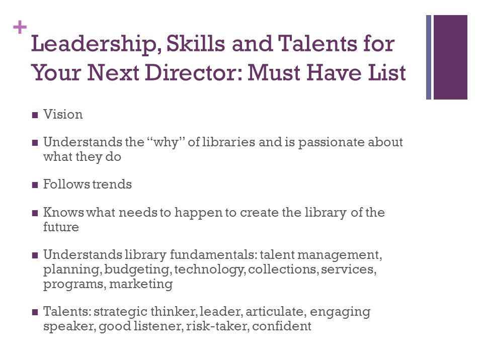 + Leadership, Skills and Talents for Your Next Director: Must Have List Vision Understands the why of libraries and is passionate about what they do Follows trends Knows what needs to happen to create the library of the future Understands library fundamentals: talent management, planning, budgeting, technology, collections, services, programs, marketing Talents: strategic thinker, leader, articulate, engaging speaker, good listener, risk-taker, confident