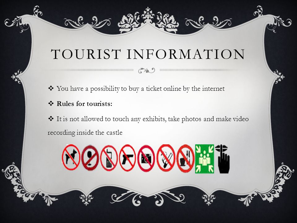 TOURIST INFORMATION  You have a possibility to buy a ticket online by the internet  Rules for tourists:  It is not allowed to touch any exhibits, take photos and make video recording inside the castle