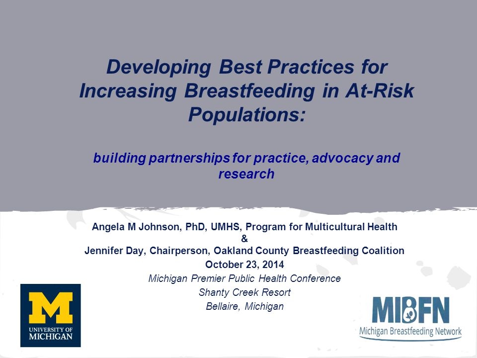 Developing Best Practices for Increasing Breastfeeding in At-Risk Populations: building partnerships for practice, advocacy and research Angela M Johnson, PhD, UMHS, Program for Multicultural Health & Jennifer Day, Chairperson, Oakland County Breastfeeding Coalition October 23, 2014 Michigan Premier Public Health Conference Shanty Creek Resort Bellaire, Michigan