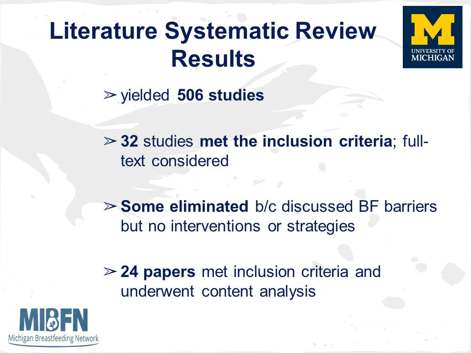 Literature Systematic Review Results ➢ yielded 506 studies ➢ 32 studies met the inclusion criteria; full- text considered ➢ Some eliminated b/c discussed BF barriers but no interventions or strategies ➢ 24 papers met inclusion criteria and underwent content analysis