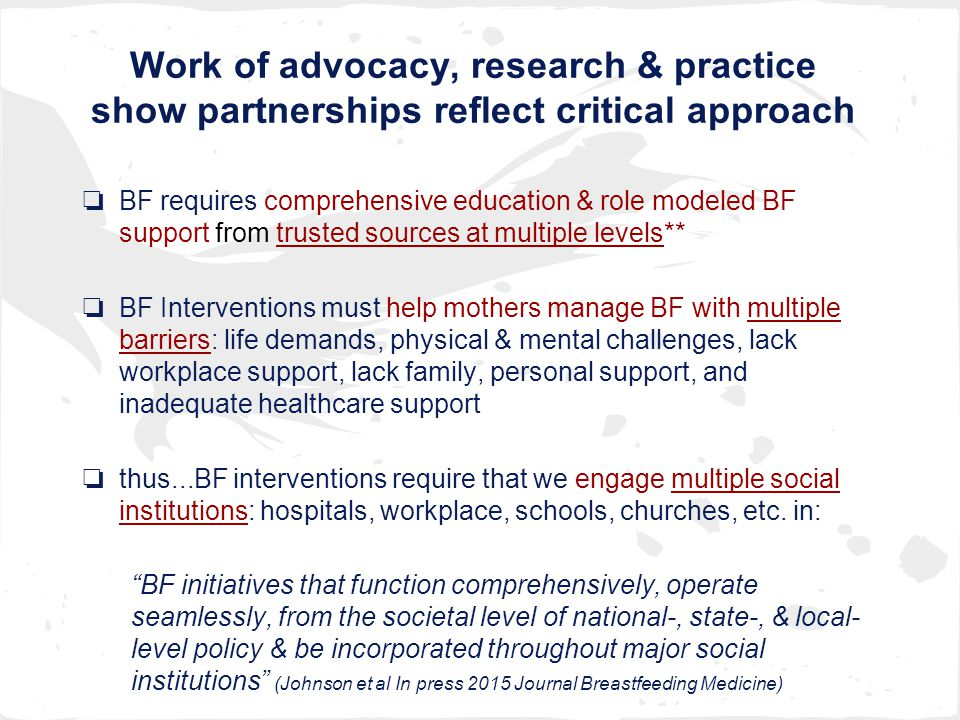 Work of advocacy, research & practice show partnerships reflect critical approach ❏ BF requires comprehensive education & role modeled BF support from trusted sources at multiple levels** ❏ BF Interventions must help mothers manage BF with multiple barriers: life demands, physical & mental challenges, lack workplace support, lack family, personal support, and inadequate healthcare support ❏ thus...BF interventions require that we engage multiple social institutions: hospitals, workplace, schools, churches, etc.