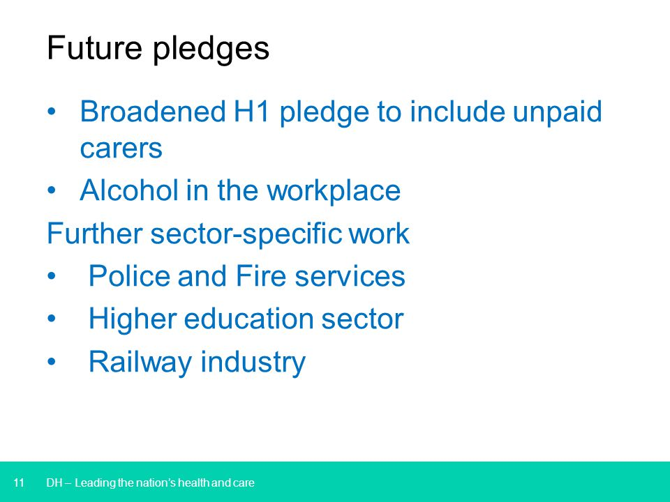 11 Future pledges DH – Leading the nation's health and care Broadened H1 pledge to include unpaid carers Alcohol in the workplace Further sector-specific work Police and Fire services Higher education sector Railway industry