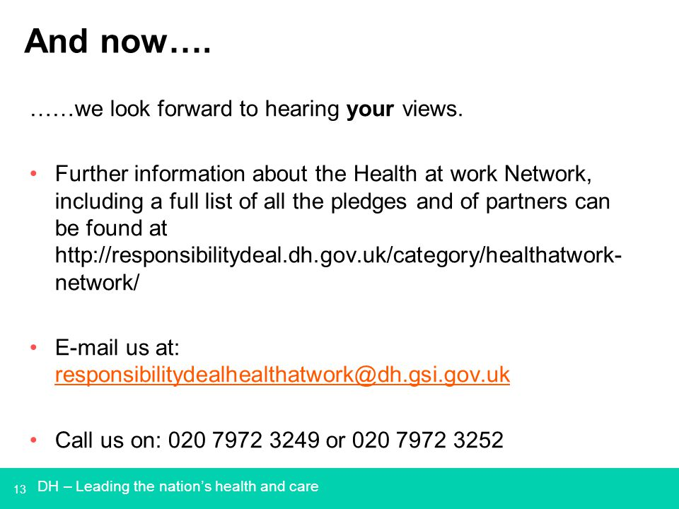 13 And now…. ……we look forward to hearing your views. Further information about the Health at work Network, including a full list of all the pledges a