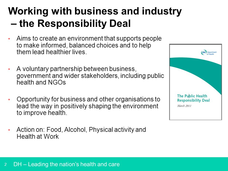 2 Working with business and industry – the Responsibility Deal Aims to create an environment that supports people to make informed, balanced choices a