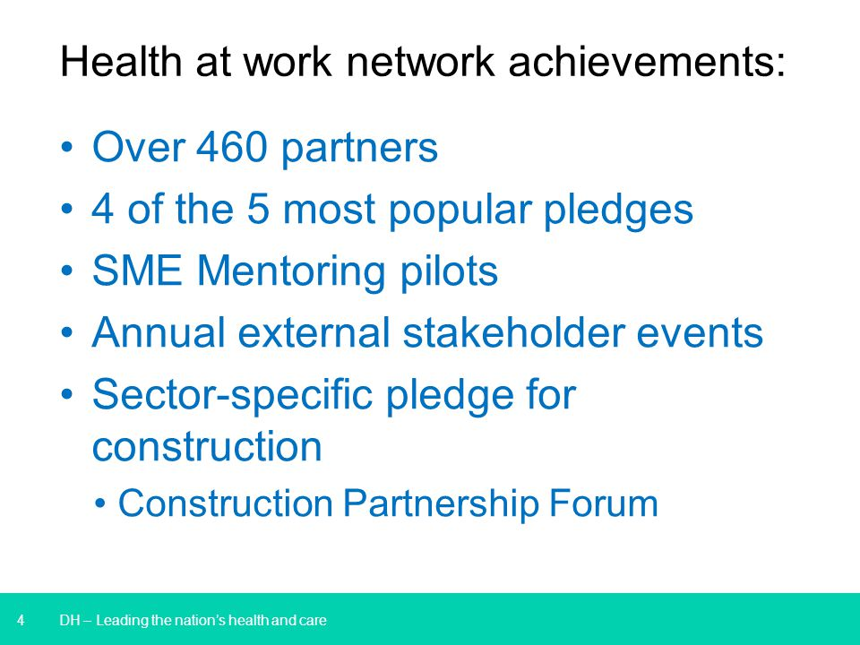 4 Health at work network achievements: Over 460 partners 4 of the 5 most popular pledges SME Mentoring pilots Annual external stakeholder events Sector-specific pledge for construction Construction Partnership Forum DH – Leading the nation's health and care