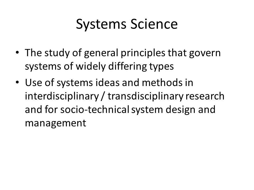 Systems Science The study of general principles that govern systems of widely differing types Use of systems ideas and methods in interdisciplinary / transdisciplinary research and for socio-technical system design and management