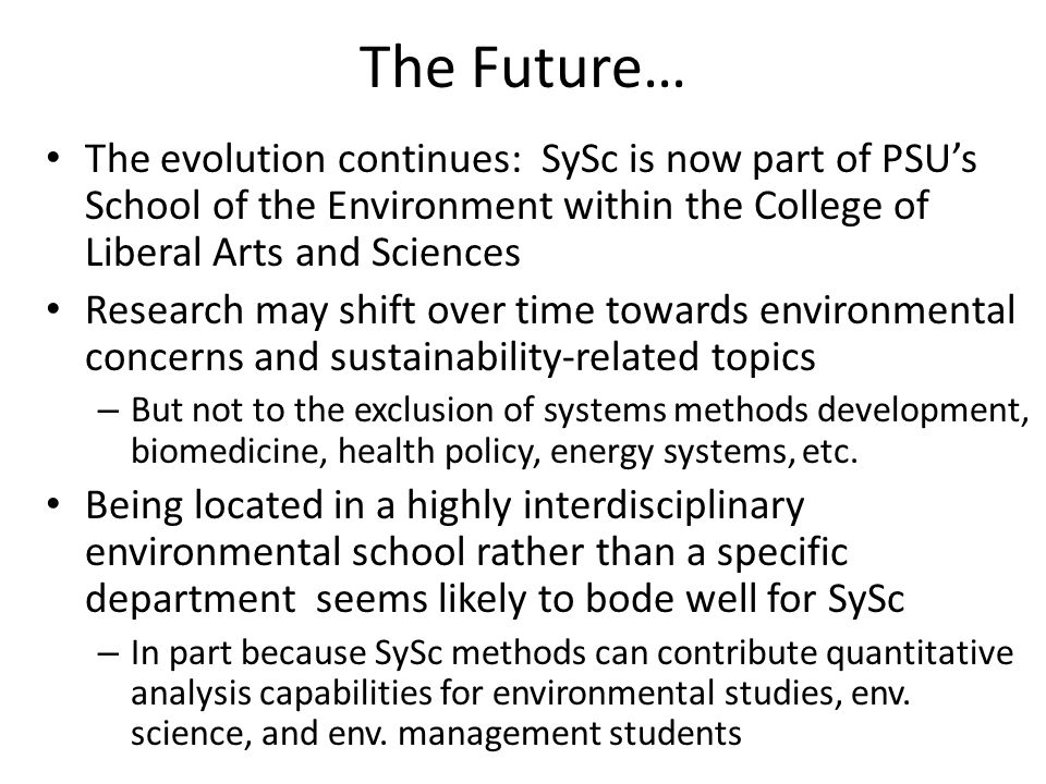 The Future… The evolution continues: SySc is now part of PSU's School of the Environment within the College of Liberal Arts and Sciences Research may shift over time towards environmental concerns and sustainability-related topics – But not to the exclusion of systems methods development, biomedicine, health policy, energy systems, etc.