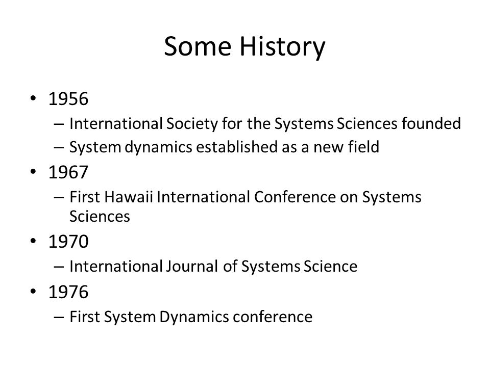 Some History 1956 – International Society for the Systems Sciences founded – System dynamics established as a new field 1967 – First Hawaii International Conference on Systems Sciences 1970 – International Journal of Systems Science 1976 – First System Dynamics conference