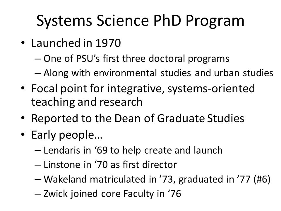Systems Science PhD Program Launched in 1970 – One of PSU's first three doctoral programs – Along with environmental studies and urban studies Focal point for integrative, systems-oriented teaching and research Reported to the Dean of Graduate Studies Early people… – Lendaris in '69 to help create and launch – Linstone in '70 as first director – Wakeland matriculated in '73, graduated in '77 (#6) – Zwick joined core Faculty in '76