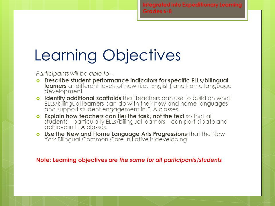 Learning Objectives Participants will be able to…  Describe student performance indicators for specific ELLs/bilingual learners at different levels of new (i.e., English) and home language development.