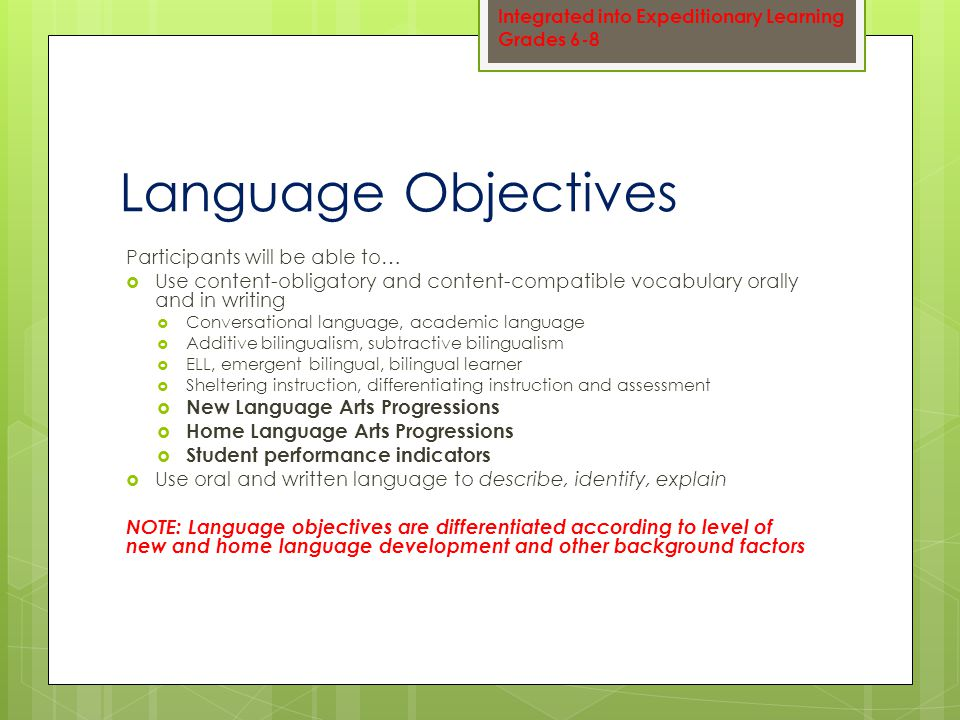 Language Objectives Participants will be able to…  Use content-obligatory and content-compatible vocabulary orally and in writing  Conversational language, academic language  Additive bilingualism, subtractive bilingualism  ELL, emergent bilingual, bilingual learner  Sheltering instruction, differentiating instruction and assessment  New Language Arts Progressions  Home Language Arts Progressions  Student performance indicators  Use oral and written language to describe, identify, explain NOTE: Language objectives are differentiated according to level of new and home language development and other background factors Integrated into Expeditionary Learning Grades 6-8