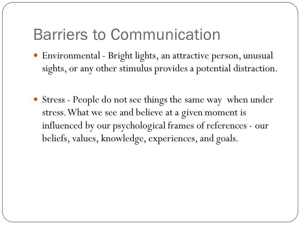Barriers to Communication Environmental - Bright lights, an attractive person, unusual sights, or any other stimulus provides a potential distraction.