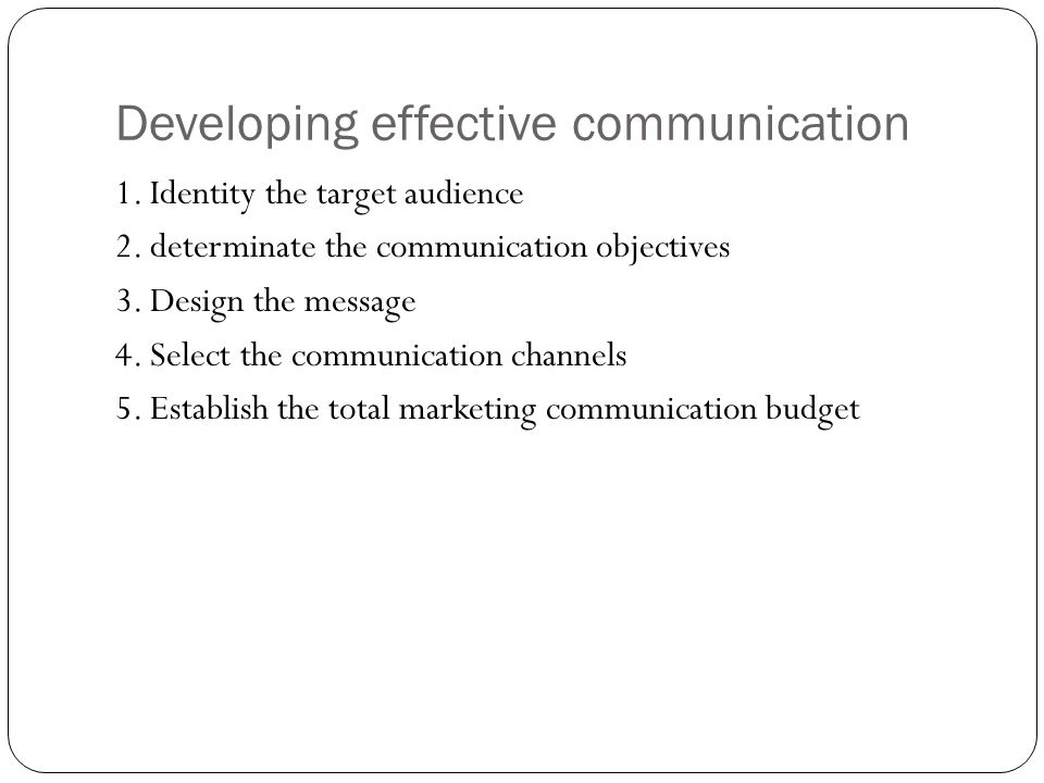 Developing effective communication 1. Identity the target audience 2. determinate the communication objectives 3. Design the message 4. Select the com