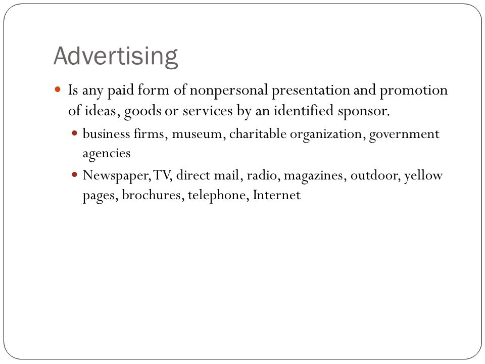 Advertising Is any paid form of nonpersonal presentation and promotion of ideas, goods or services by an identified sponsor.