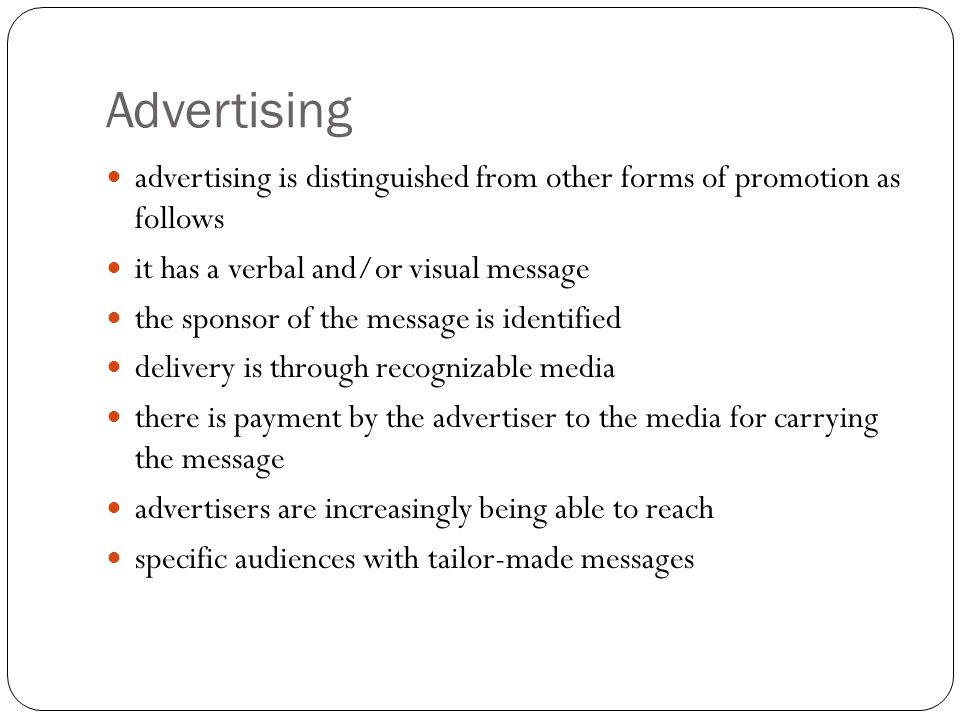 Advertising advertising is distinguished from other forms of promotion as follows it has a verbal and/or visual message the sponsor of the message is identified delivery is through recognizable media there is payment by the advertiser to the media for carrying the message advertisers are increasingly being able to reach specific audiences with tailor-made messages