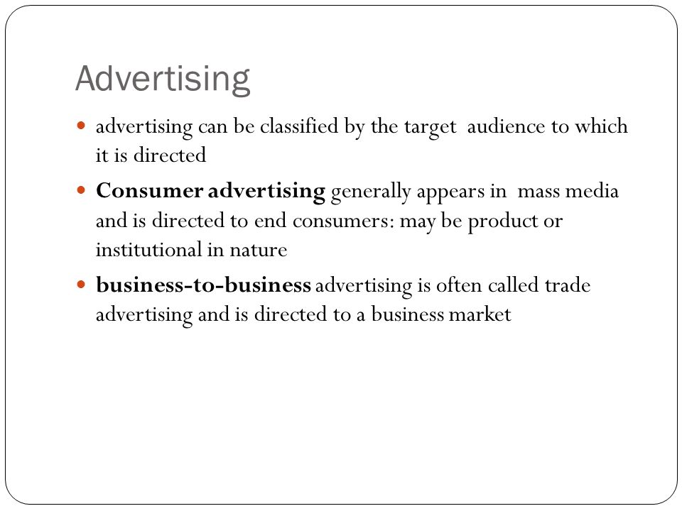 Advertising advertising can be classified by the target audience to which it is directed Consumer advertising generally appears in mass media and is directed to end consumers: may be product or institutional in nature business-to-business advertising is often called trade advertising and is directed to a business market