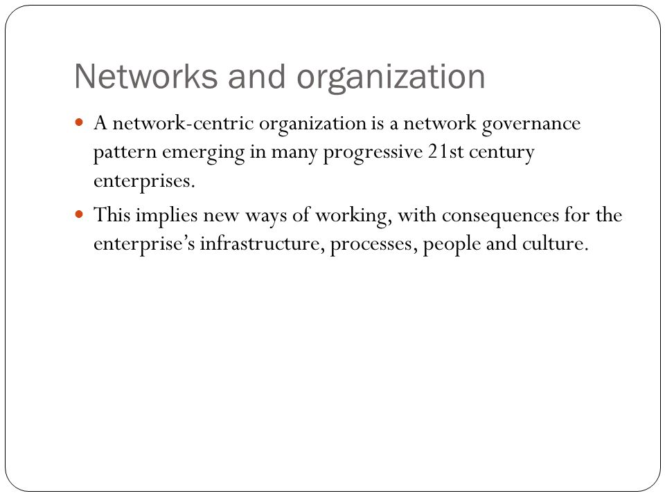 Networks and organization A network-centric organization is a network governance pattern emerging in many progressive 21st century enterprises.