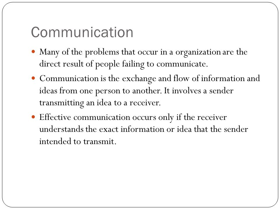 Communication Many of the problems that occur in a organization are the direct result of people failing to communicate. Communication is the exchange