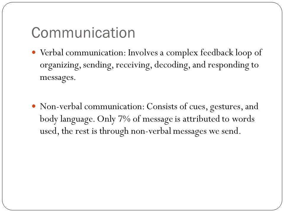 Communication Verbal communication: Involves a complex feedback loop of organizing, sending, receiving, decoding, and responding to messages. Non-verb