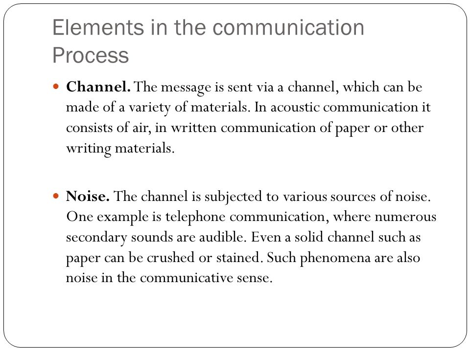 Elements in the communication Process Channel. The message is sent via a channel, which can be made of a variety of materials. In acoustic communicati