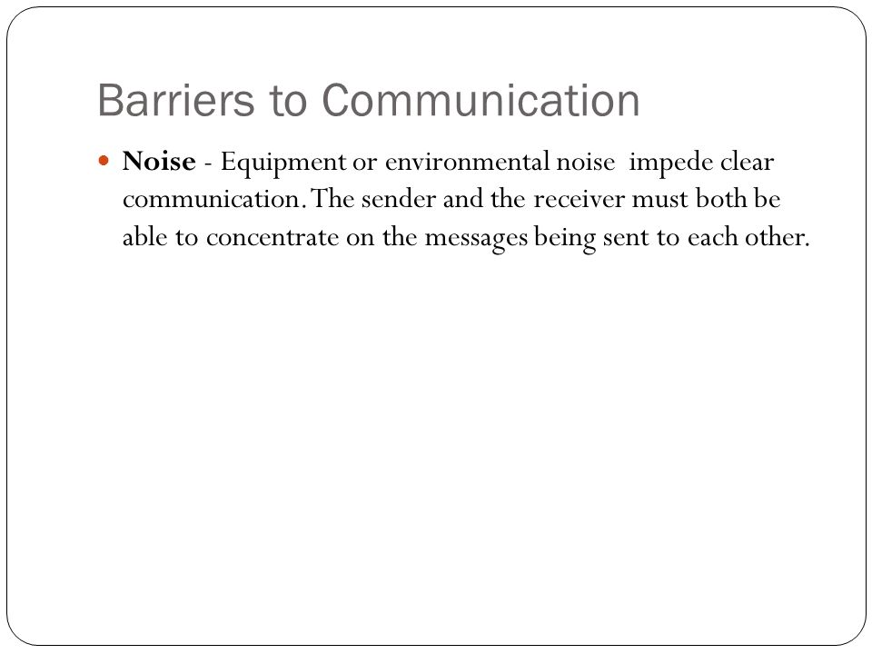 Barriers to Communication Noise - Equipment or environmental noise impede clear communication. The sender and the receiver must both be able to concen